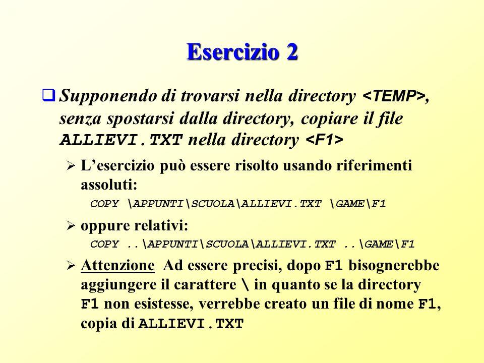 Esercizio 2 Supponendo di trovarsi nella directory, senza spostarsi dalla directory, copiare il file ALLIEVI.TXT nella directory Lesercizio può essere risolto usando riferimenti assoluti: COPY \APPUNTI\SCUOLA\ALLIEVI.TXT \GAME\F1 oppure relativi: COPY..\APPUNTI\SCUOLA\ALLIEVI.TXT..\GAME\F1 Attenzione Ad essere precisi, dopo F1 bisognerebbe aggiungere il carattere \ in quanto se la directory F1 non esistesse, verrebbe creato un file di nome F1, copia di ALLIEVI.TXT