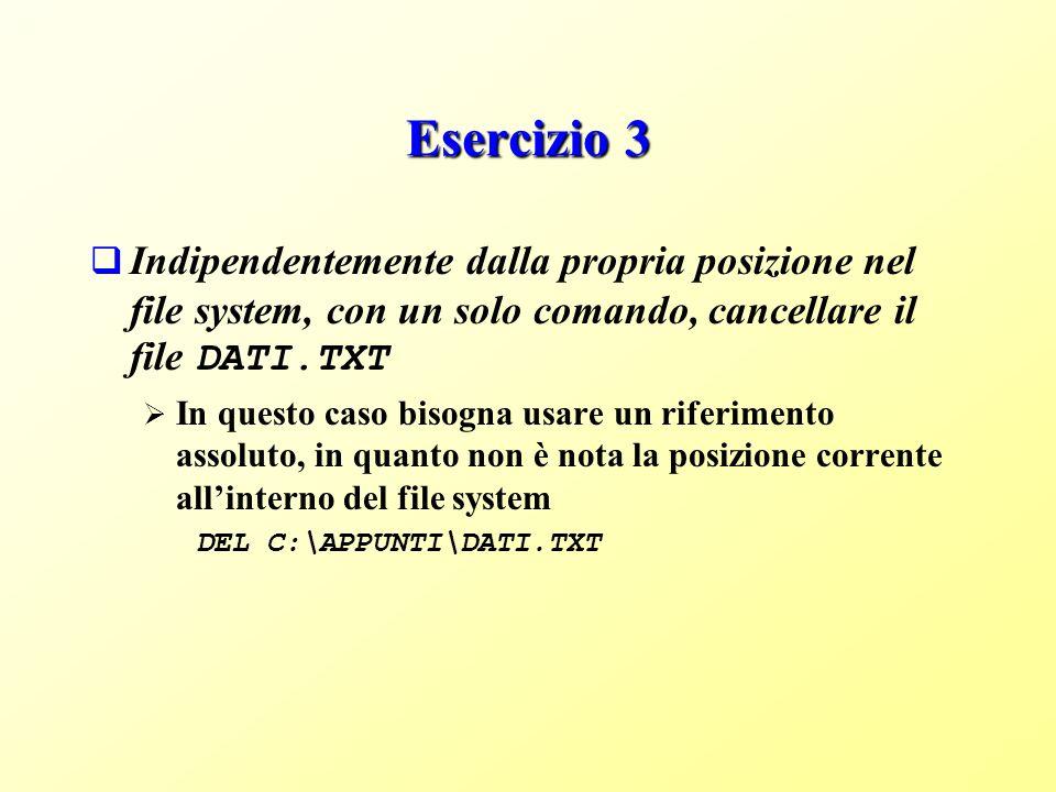 Esercizio 3 Indipendentemente dalla propria posizione nel file system, con un solo comando, cancellare il file DATI.TXT In questo caso bisogna usare un riferimento assoluto, in quanto non è nota la posizione corrente allinterno del file system DEL C:\APPUNTI\DATI.TXT