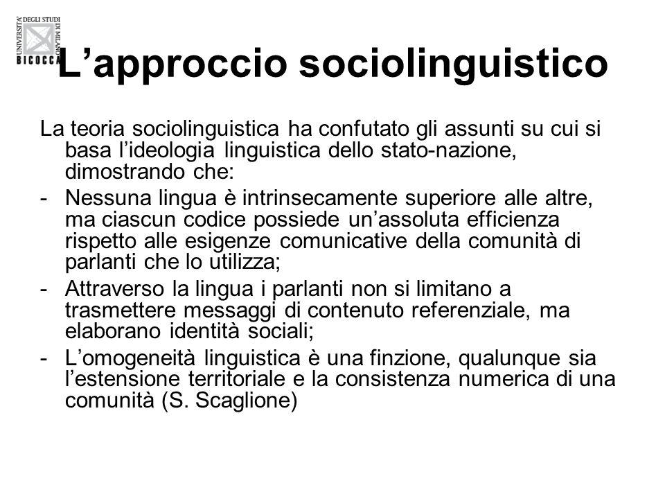 Lapproccio sociolinguistico La teoria sociolinguistica ha confutato gli assunti su cui si basa lideologia linguistica dello stato-nazione, dimostrando che: -Nessuna lingua è intrinsecamente superiore alle altre, ma ciascun codice possiede unassoluta efficienza rispetto alle esigenze comunicative della comunità di parlanti che lo utilizza; -Attraverso la lingua i parlanti non si limitano a trasmettere messaggi di contenuto referenziale, ma elaborano identità sociali; -Lomogeneità linguistica è una finzione, qualunque sia lestensione territoriale e la consistenza numerica di una comunità (S.