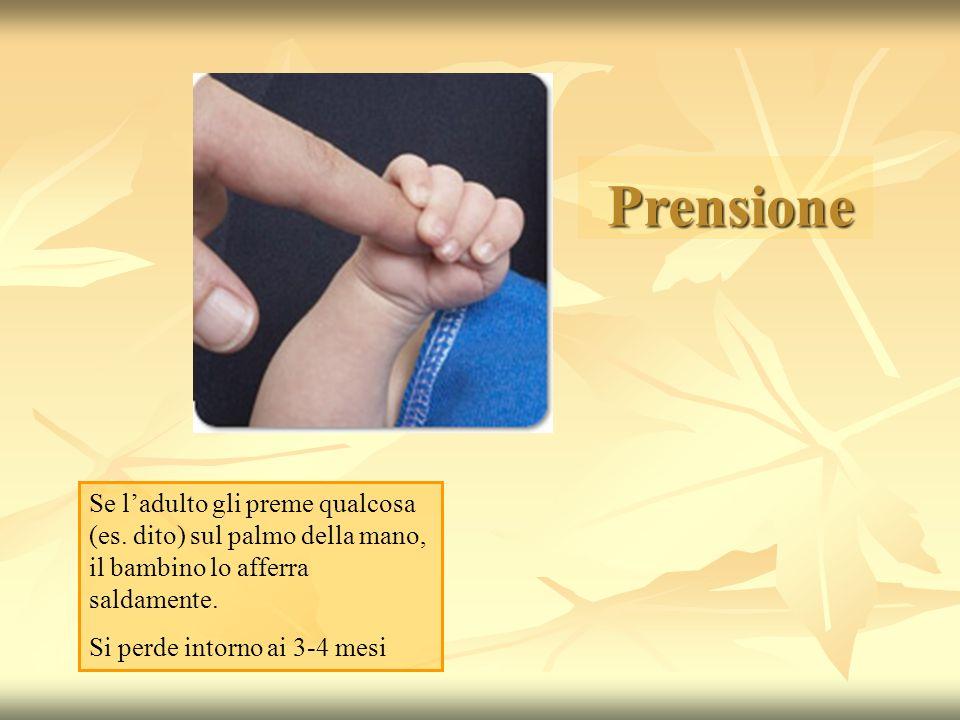 Prensione Se ladulto gli preme qualcosa (es. dito) sul palmo della mano, il bambino lo afferra saldamente. Si perde intorno ai 3-4 mesi