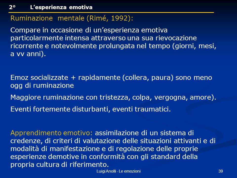 39Luigi Anolli - Le emozioni 2° Lesperienza emotiva 2° Lesperienza emotiva Ruminazione mentale (Rimé, 1992): Compare in occasione di unesperienza emot