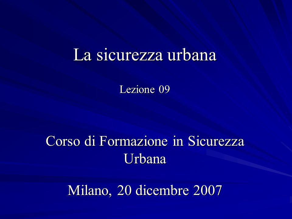 La sicurezza urbana Lezione 09 Corso di Formazione in Sicurezza Urbana Milano, 20 dicembre 2007