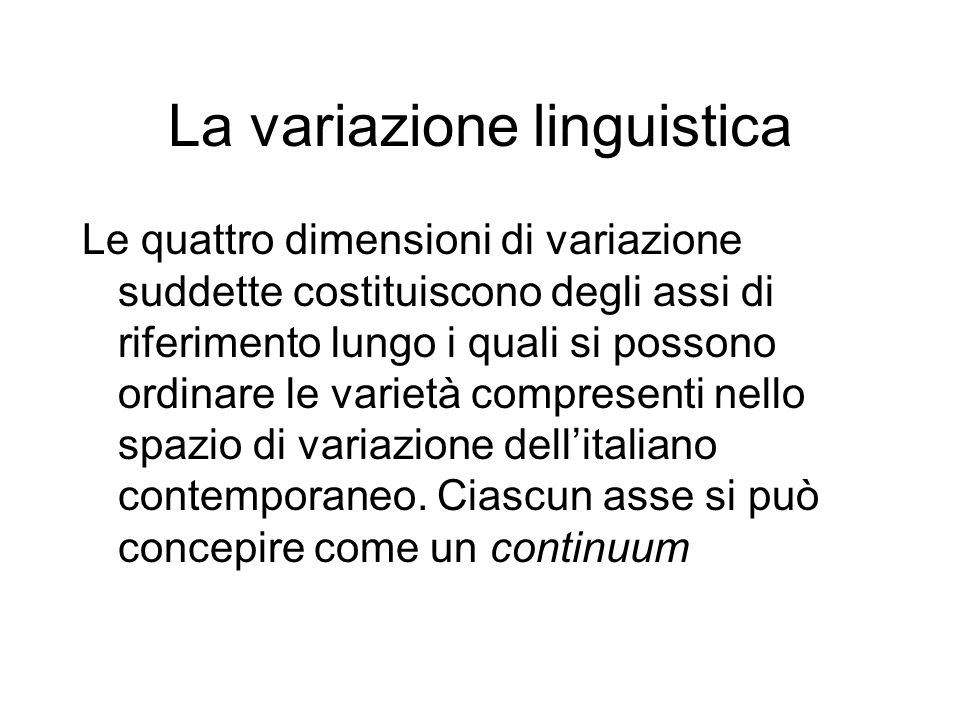 La variazione linguistica Le quattro dimensioni di variazione suddette costituiscono degli assi di riferimento lungo i quali si possono ordinare le va