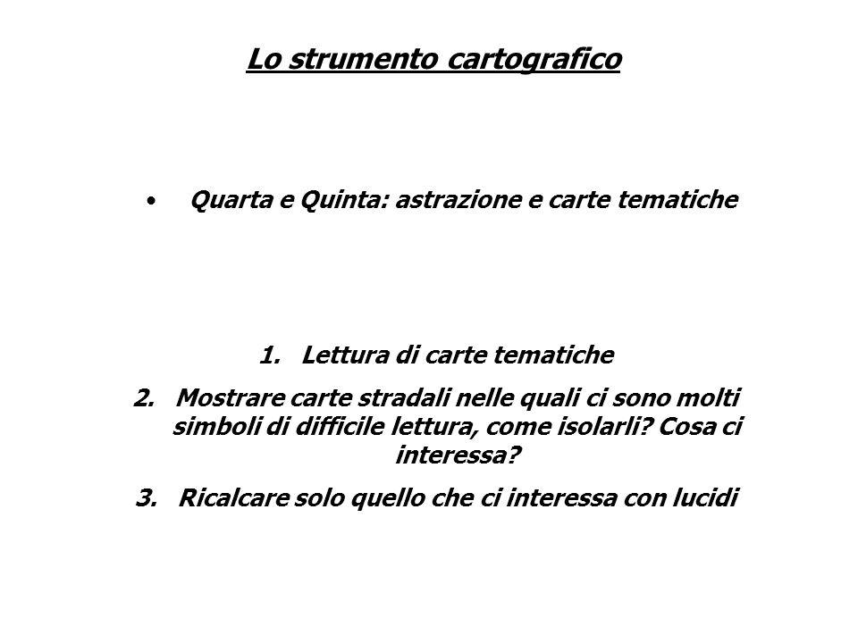Lo strumento cartografico Quarta e Quinta: astrazione e carte tematiche 1.Lettura di carte tematiche 2.Mostrare carte stradali nelle quali ci sono mol