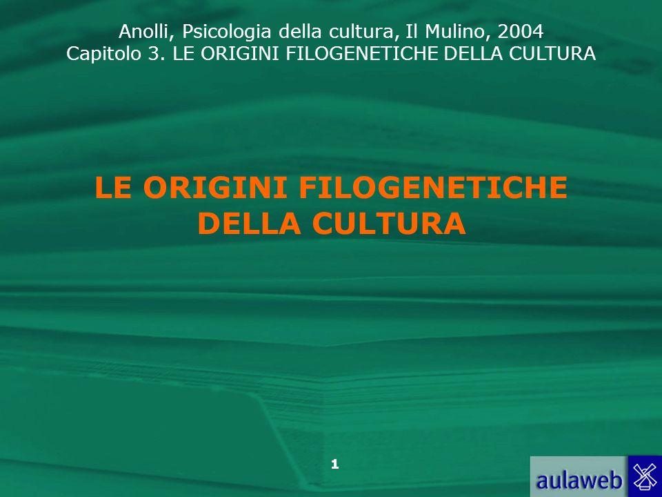 Anolli, Psicologia della cultura, Il Mulino, 2004 Capitolo 3. LE ORIGINI FILOGENETICHE DELLA CULTURA 1 LE ORIGINI FILOGENETICHE DELLA CULTURA