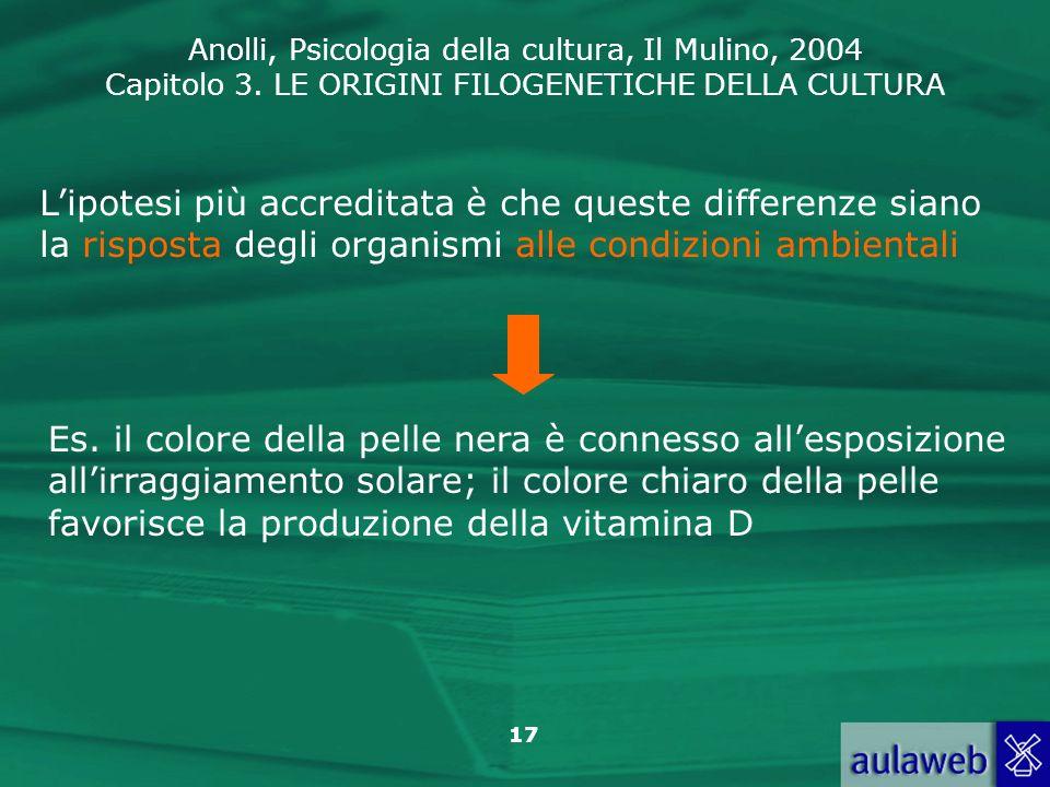 Anolli, Psicologia della cultura, Il Mulino, 2004 Capitolo 3. LE ORIGINI FILOGENETICHE DELLA CULTURA 17 Lipotesi più accreditata è che queste differen