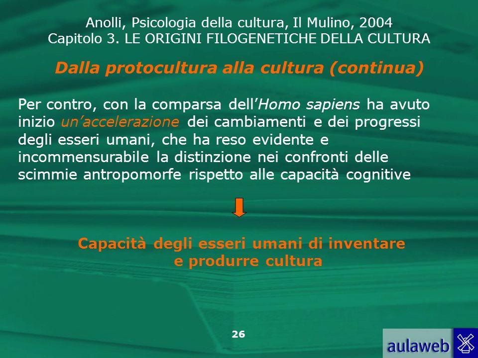 Anolli, Psicologia della cultura, Il Mulino, 2004 Capitolo 3. LE ORIGINI FILOGENETICHE DELLA CULTURA 26 Per contro, con la comparsa dellHomo sapiens h