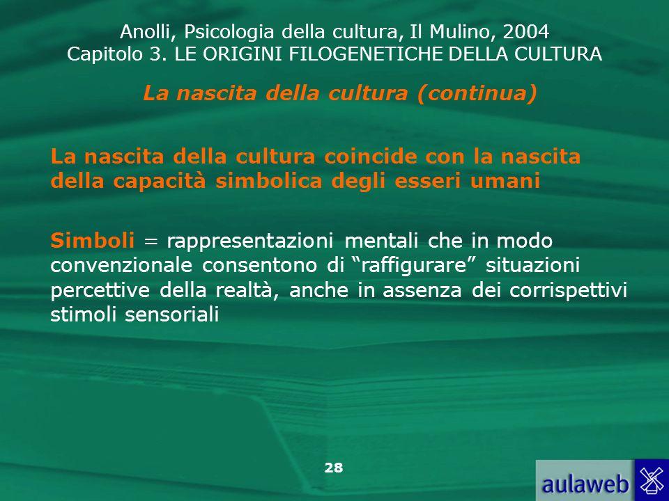 Anolli, Psicologia della cultura, Il Mulino, 2004 Capitolo 3. LE ORIGINI FILOGENETICHE DELLA CULTURA 28 La nascita della cultura (continua) La nascita
