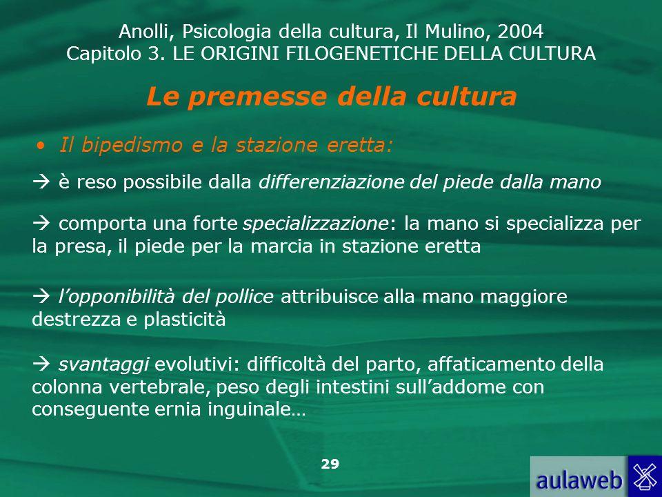 Anolli, Psicologia della cultura, Il Mulino, 2004 Capitolo 3. LE ORIGINI FILOGENETICHE DELLA CULTURA 29 Le premesse della cultura Il bipedismo e la st