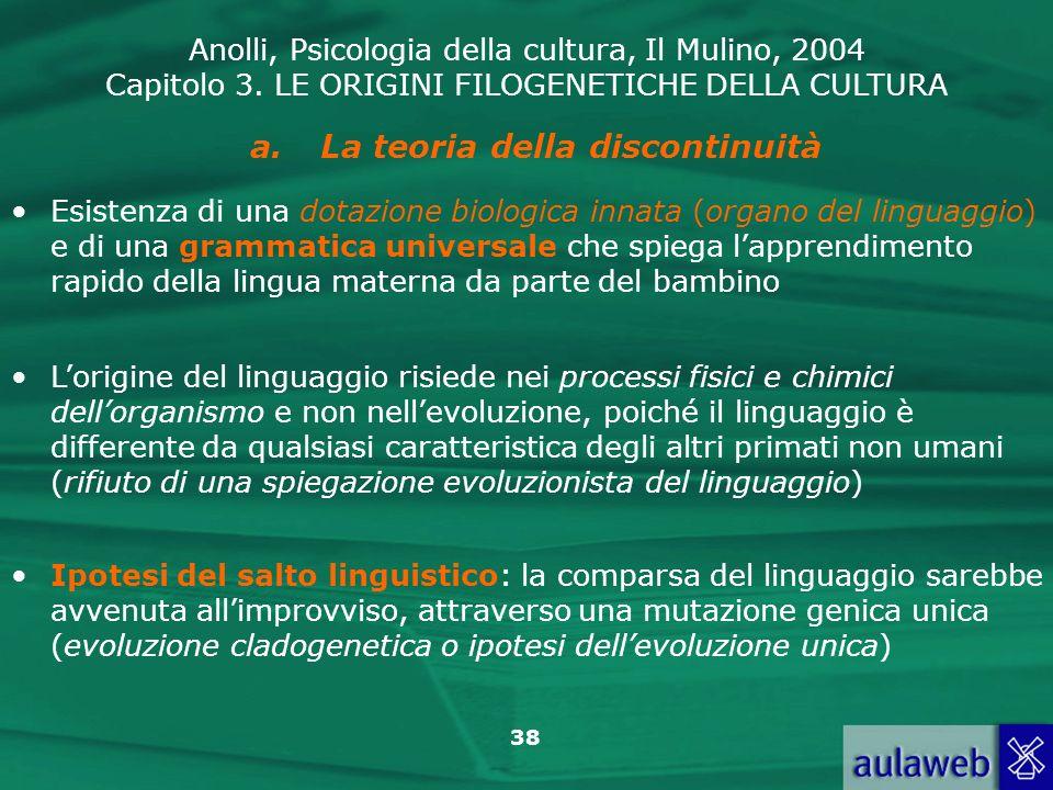 Anolli, Psicologia della cultura, Il Mulino, 2004 Capitolo 3. LE ORIGINI FILOGENETICHE DELLA CULTURA 38 a.La teoria della discontinuità Esistenza di u