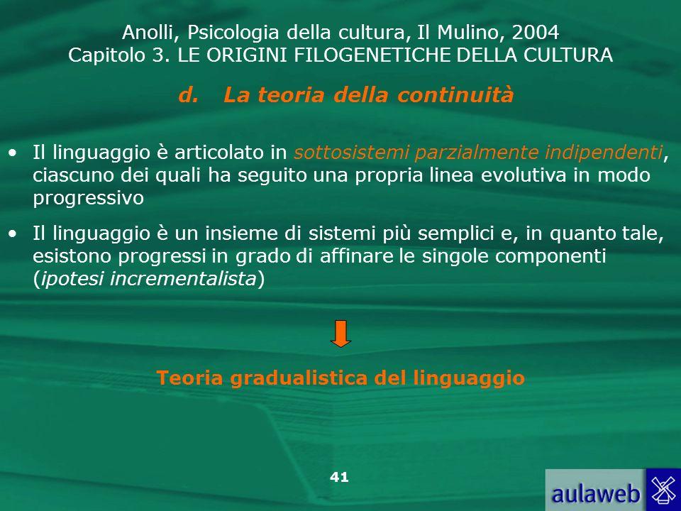 Anolli, Psicologia della cultura, Il Mulino, 2004 Capitolo 3. LE ORIGINI FILOGENETICHE DELLA CULTURA 41 d.La teoria della continuità Il linguaggio è a