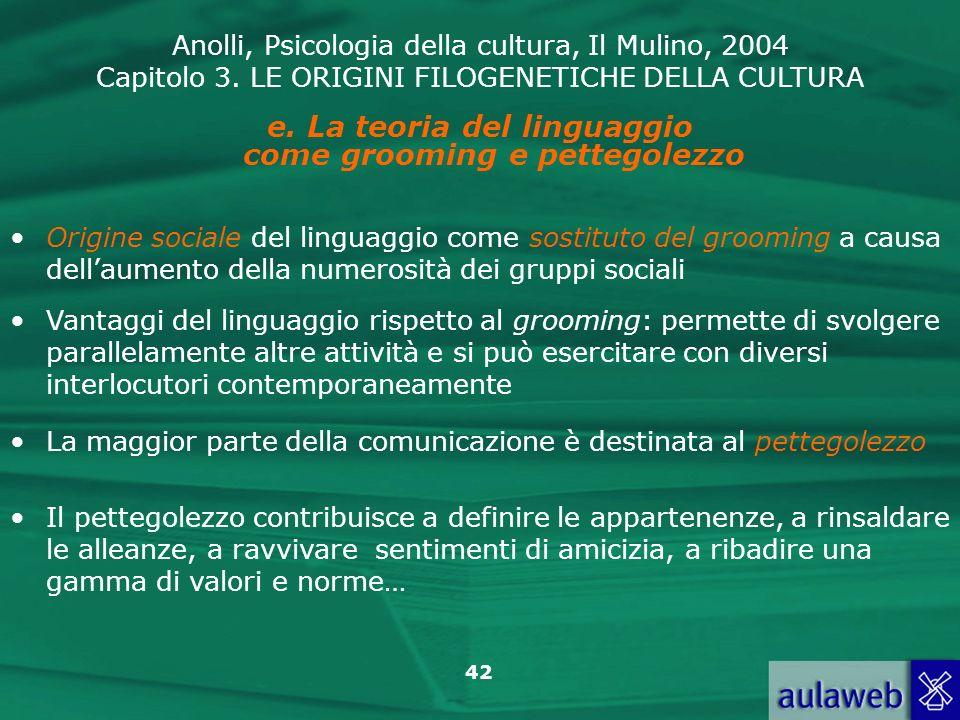 Anolli, Psicologia della cultura, Il Mulino, 2004 Capitolo 3. LE ORIGINI FILOGENETICHE DELLA CULTURA 42 e. La teoria del linguaggio come grooming e pe