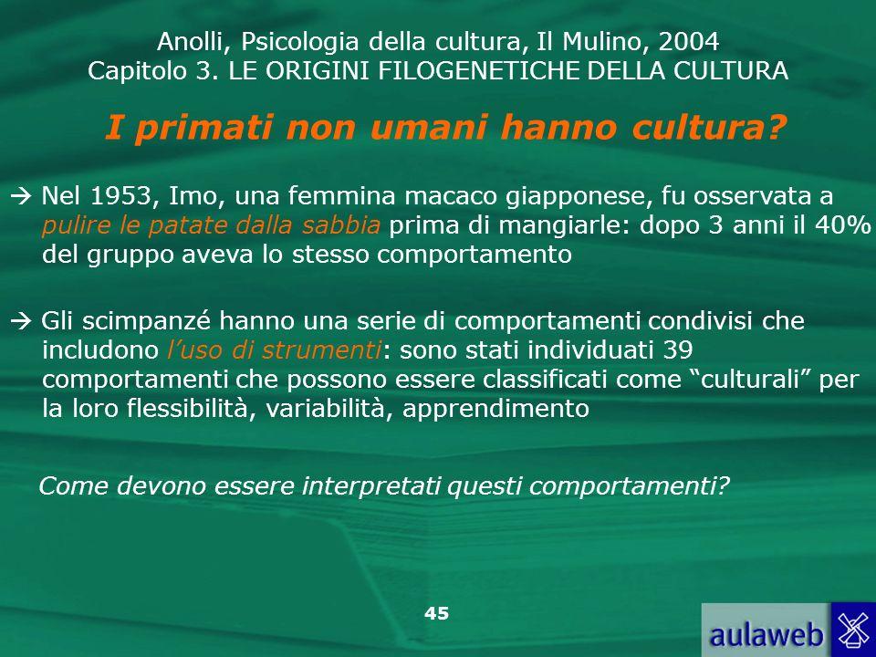 Anolli, Psicologia della cultura, Il Mulino, 2004 Capitolo 3. LE ORIGINI FILOGENETICHE DELLA CULTURA 45 Gli scimpanzé hanno una serie di comportamenti