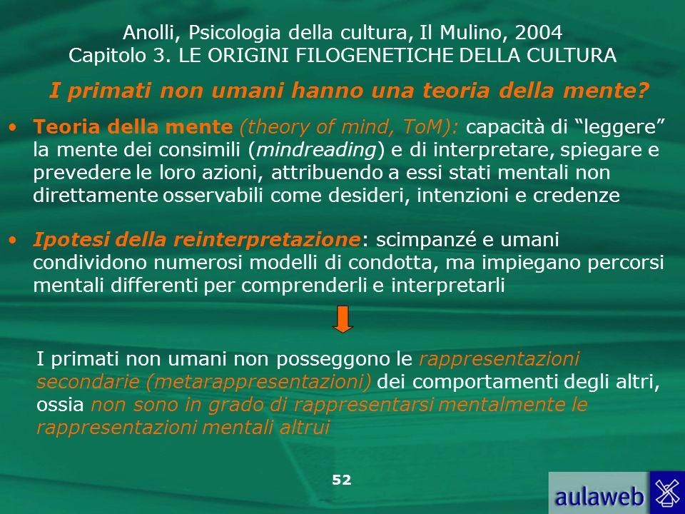 Anolli, Psicologia della cultura, Il Mulino, 2004 Capitolo 3. LE ORIGINI FILOGENETICHE DELLA CULTURA 52 Teoria della mente (theory of mind, ToM): capa