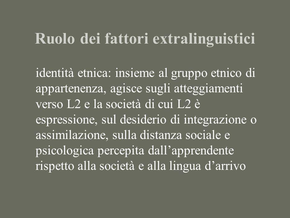 Ruolo dei fattori extralinguistici identità etnica: insieme al gruppo etnico di appartenenza, agisce sugli atteggiamenti verso L2 e la società di cui L2 è espressione, sul desiderio di integrazione o assimilazione, sulla distanza sociale e psicologica percepita dallapprendente rispetto alla società e alla lingua darrivo