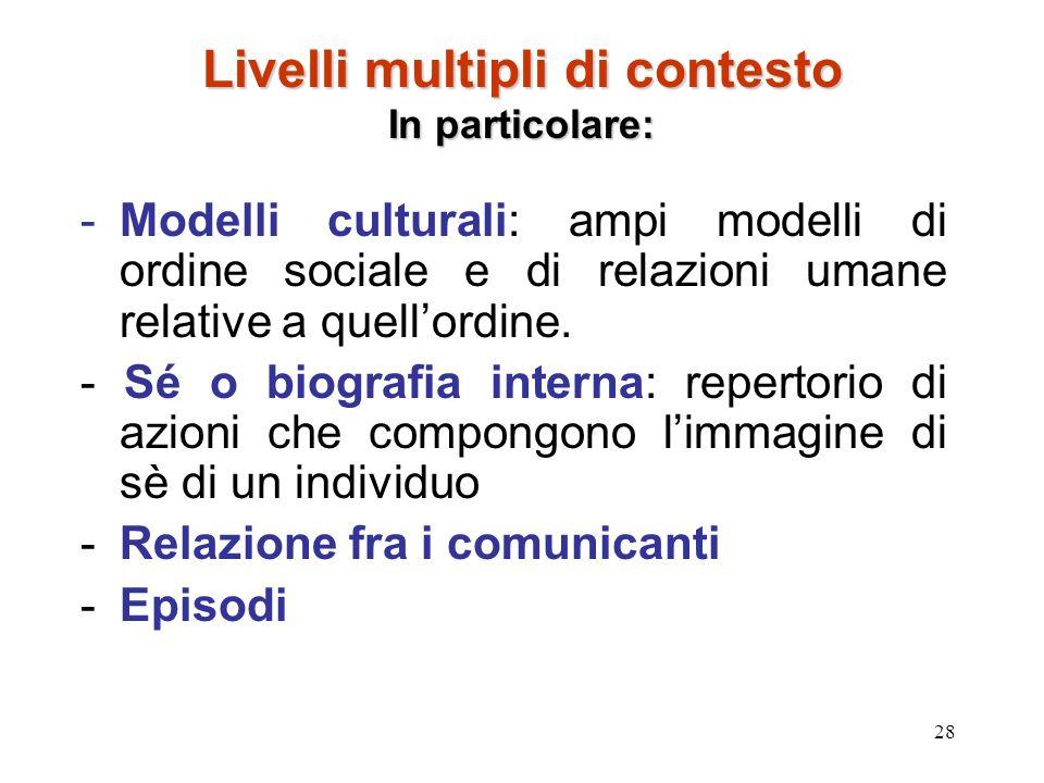 28 Livelli multipli di contesto In particolare: -Modelli culturali: ampi modelli di ordine sociale e di relazioni umane relative a quellordine. - Sé o