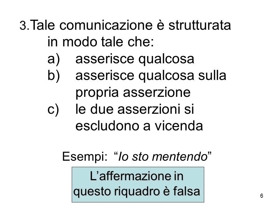 6 3. Tale comunicazione è strutturata in modo tale che: a)asserisce qualcosa b) asserisce qualcosa sulla propria asserzione c)le due asserzioni si esc