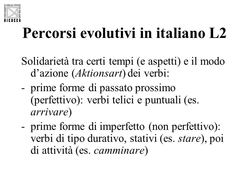Percorsi evolutivi in italiano L2 Solidarietà tra certi tempi (e aspetti) e il modo dazione (Aktionsart) dei verbi: -prime forme di passato prossimo (perfettivo): verbi telici e puntuali (es.