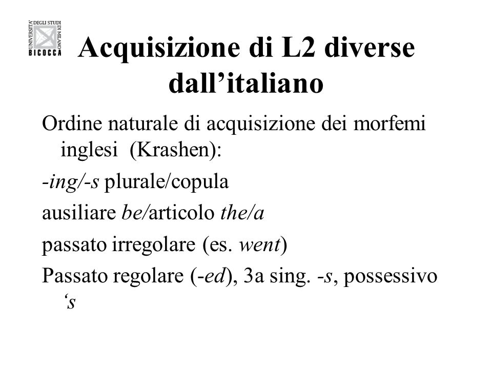 Acquisizione di L2 diverse dallitaliano Ordine naturale di acquisizione dei morfemi inglesi (Krashen): -ing/-s plurale/copula ausiliare be/articolo the/a passato irregolare (es.