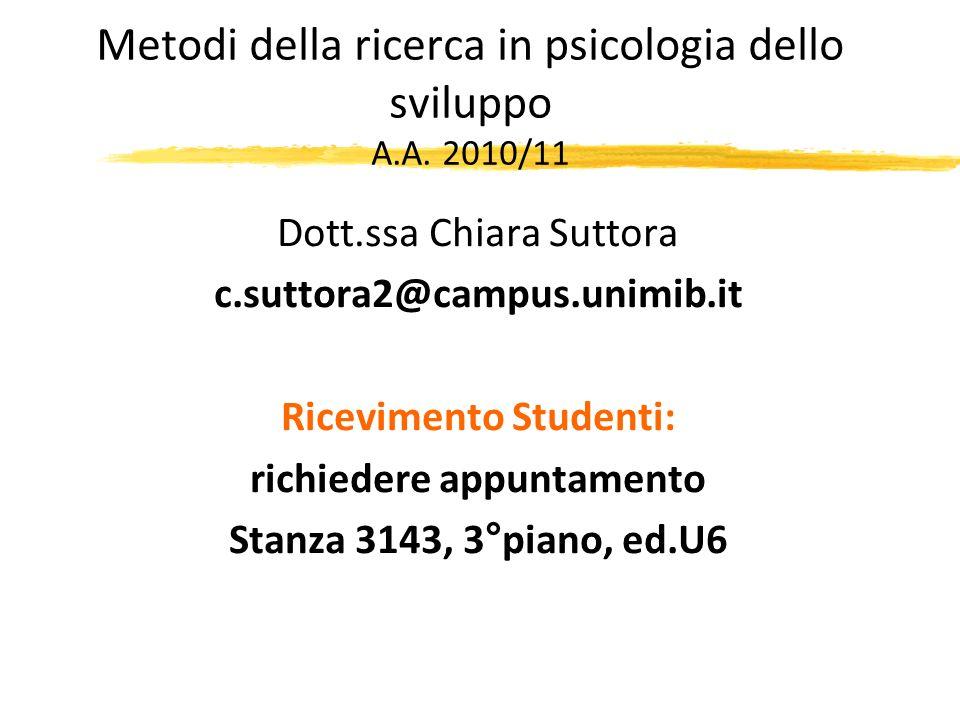 Metodi della ricerca in psicologia dello sviluppo A.A. 2010/11 Dott.ssa Chiara Suttora c.suttora2@campus.unimib.it Ricevimento Studenti: richiedere ap