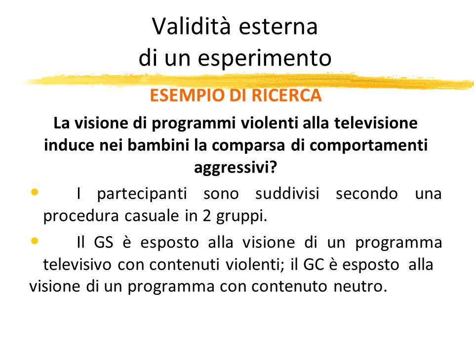 Validità esterna di un esperimento ESEMPIO DI RICERCA La visione di programmi violenti alla televisione induce nei bambini la comparsa di comportament