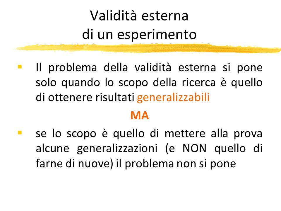 Validità esterna di un esperimento Il problema della validità esterna si pone solo quando lo scopo della ricerca è quello di ottenere risultati genera