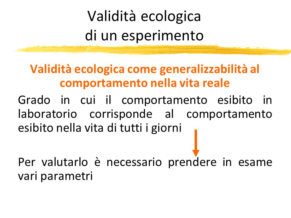 Validità ecologica di un esperimento Validità ecologica come generalizzabilità al comportamento nella vita reale Grado in cui il comportamento esibito