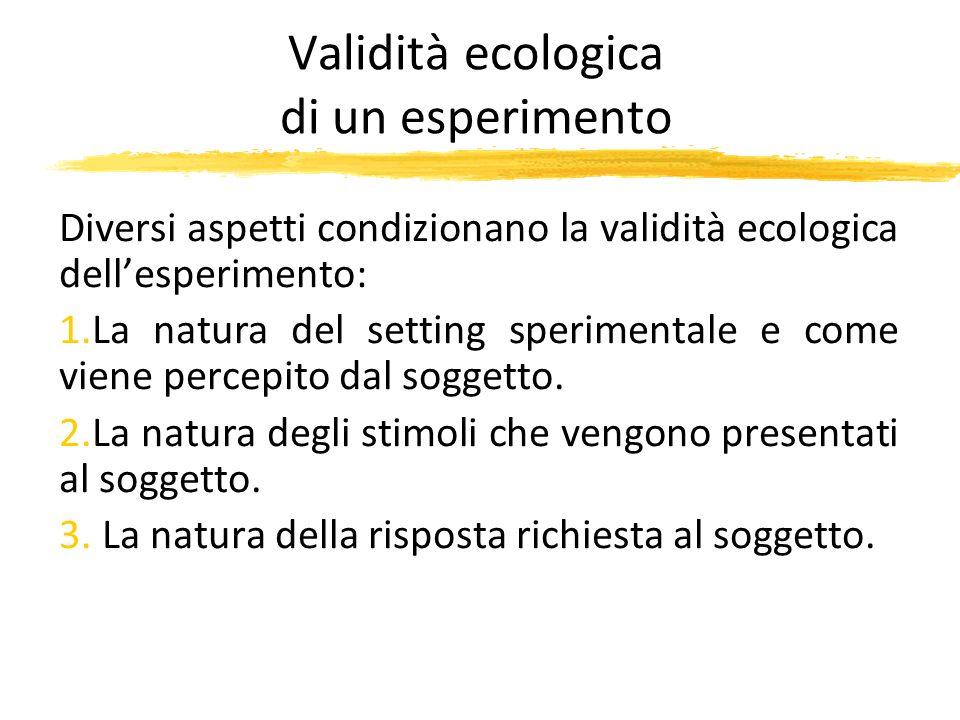 Validità ecologica di un esperimento Diversi aspetti condizionano la validità ecologica dellesperimento: 1.La natura del setting sperimentale e come v