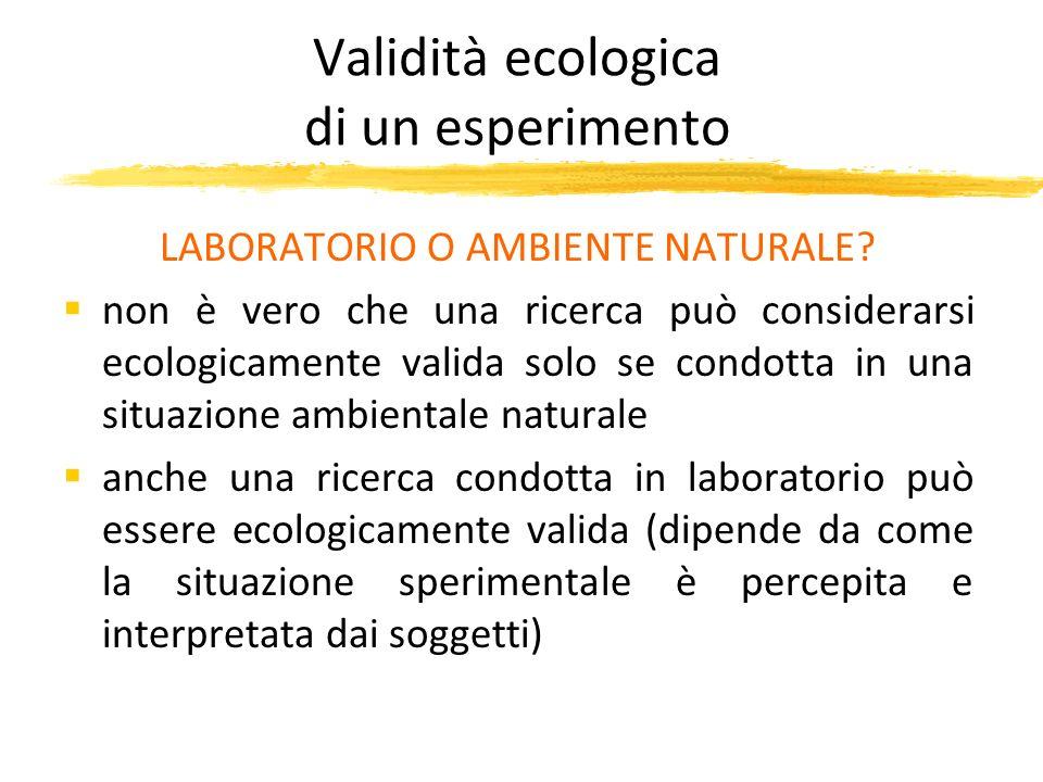 Validità ecologica di un esperimento LABORATORIO O AMBIENTE NATURALE? non è vero che una ricerca può considerarsi ecologicamente valida solo se condot
