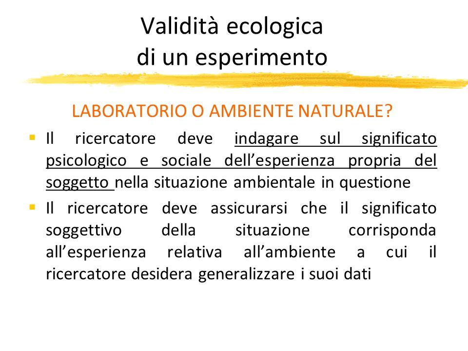 Validità ecologica di un esperimento LABORATORIO O AMBIENTE NATURALE? Il ricercatore deve indagare sul significato psicologico e sociale dellesperienz