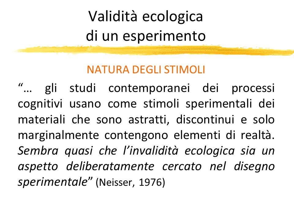 Validità ecologica di un esperimento NATURA DEGLI STIMOLI … gli studi contemporanei dei processi cognitivi usano come stimoli sperimentali dei materia