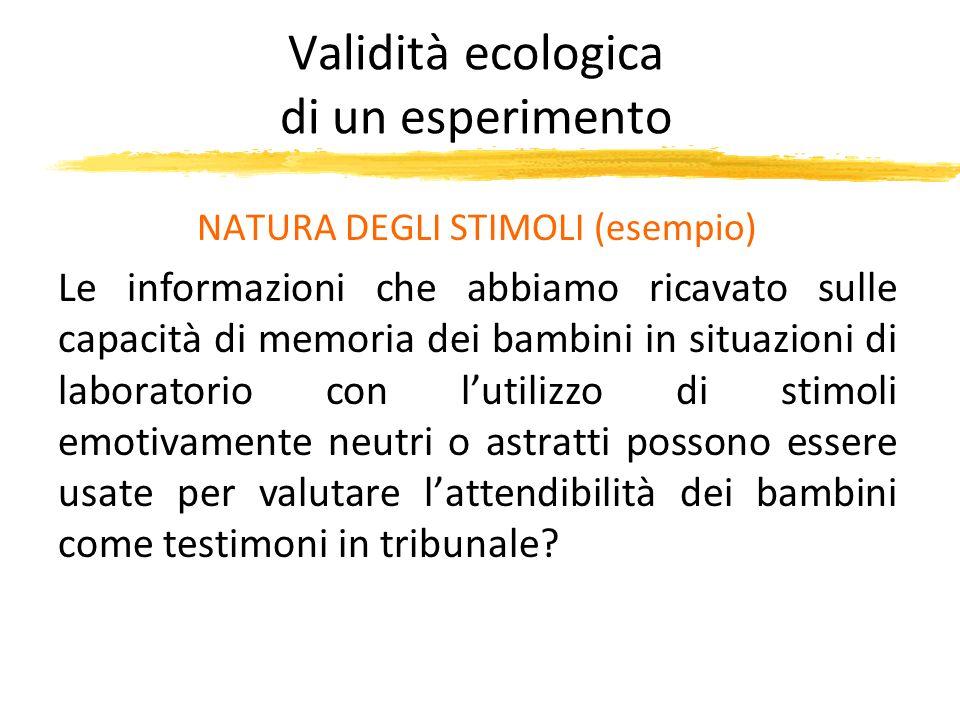 Validità ecologica di un esperimento NATURA DEGLI STIMOLI (esempio) Le informazioni che abbiamo ricavato sulle capacità di memoria dei bambini in situ