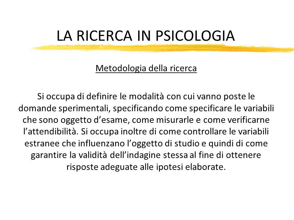 LA RICERCA IN PSICOLOGIA Metodologia della ricerca Si occupa di definire le modalità con cui vanno poste le domande sperimentali, specificando come sp