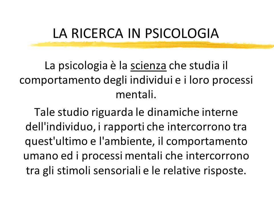 LA RICERCA IN PSICOLOGIA La psicologia è la scienza che studia il comportamento degli individui e i loro processi mentali. Tale studio riguarda le din