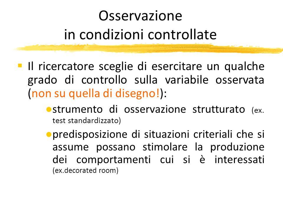 Osservazione in condizioni controllate Il ricercatore sceglie di esercitare un qualche grado di controllo sulla variabile osservata (non su quella di