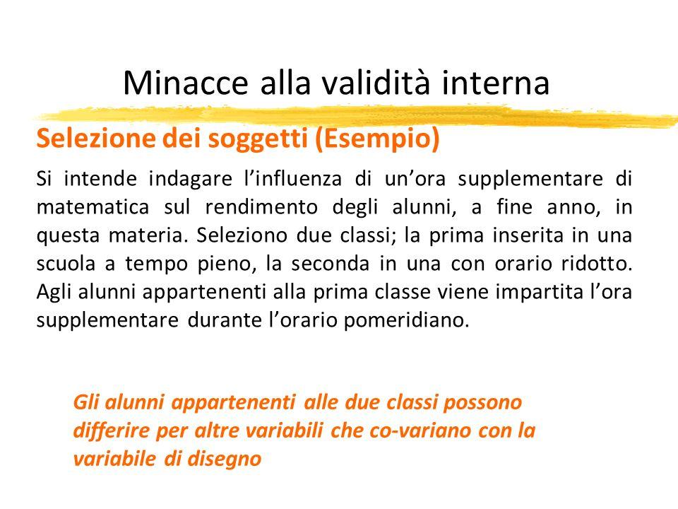 Minacce alla validità interna Selezione dei soggetti (Esempio) Si intende indagare linfluenza di unora supplementare di matematica sul rendimento degl