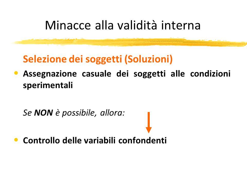 Minacce alla validità interna Selezione dei soggetti (Soluzioni) Assegnazione casuale dei soggetti alle condizioni sperimentali Se NON è possibile, al