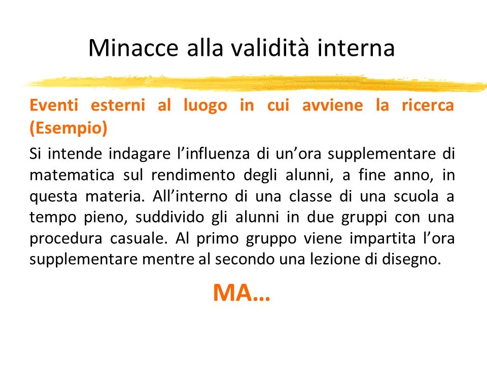 Minacce alla validità interna Eventi esterni al luogo in cui avviene la ricerca (Esempio) Si intende indagare linfluenza di unora supplementare di mat