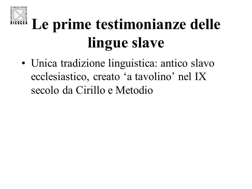 Le prime testimonianze delle lingue slave Unica tradizione linguistica: antico slavo ecclesiastico, creato a tavolino nel IX secolo da Cirillo e Metod