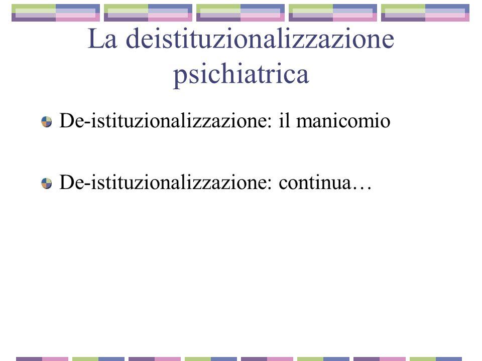 La deistituzionalizzazione psichiatrica De-istituzionalizzazione: il manicomio De-istituzionalizzazione: continua…