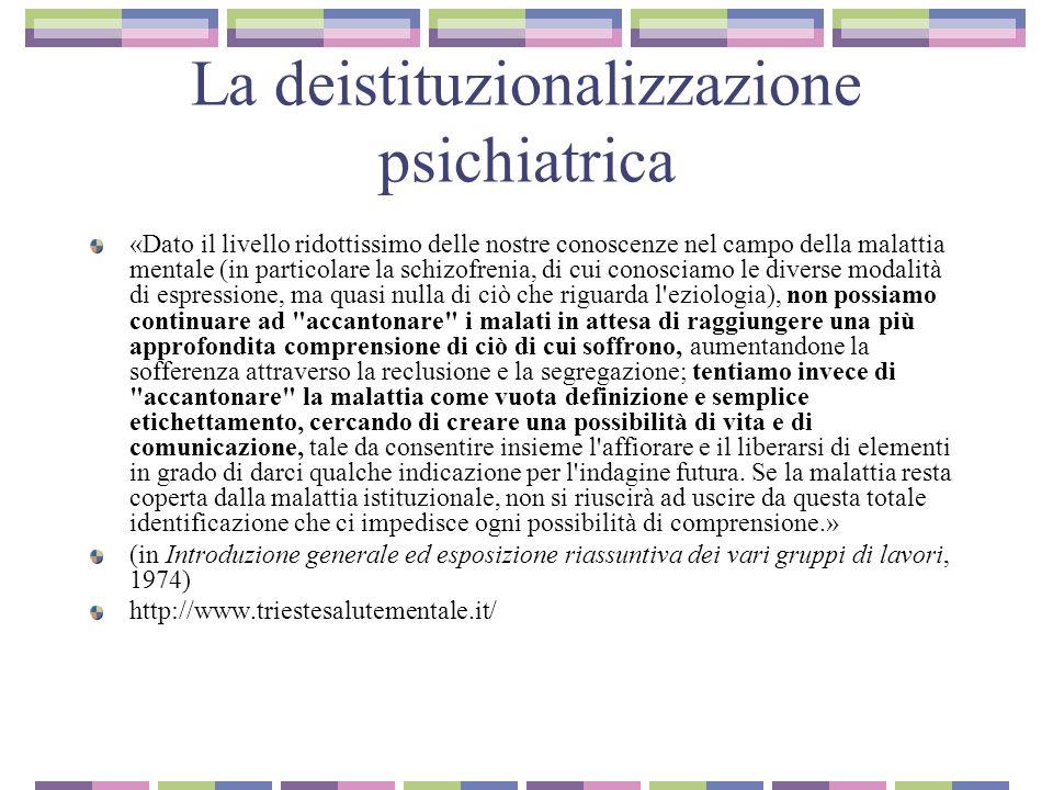 La deistituzionalizzazione psichiatrica http://www.triestesalutementale.it / Al 31 dicembre 1971 risultano ricoverate a Trieste 1182 persone, più del 90% subisce un ricovero coatto Dai primi mesi del 72 comincia il il cambiamento: ristrutturazione degli spazi ospedalieri in comunità aperte , con la suddivisione in 5 zone ed altrettante équipe.
