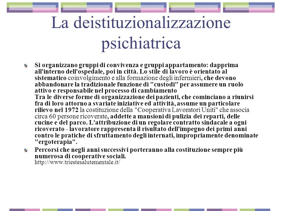 La deistituzionalizzazione psichiatrica In quei primi anni molta parte del lavoro consisteva nel parlare con i familiari o coi tutori per riuscire a cambiare lo statuto del malato, attorno al problema della restituzione dei diritti civili e delle possibilità economiche, di reddito.