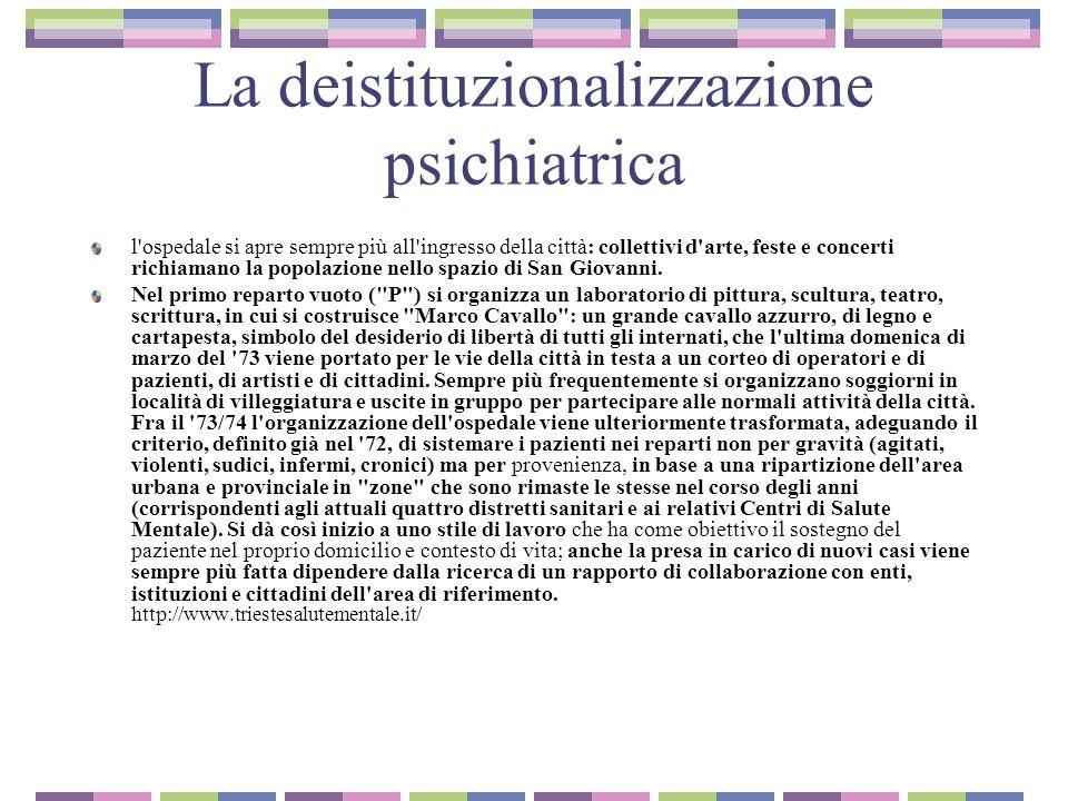 La deistituzionalizzazione psichiatrica I primi presidi territoriali vengono attivati tra il 75 e il 76: si tratta di strutture inizialmente finalizzate al supporto dei pazienti dimessi dall ospedale psichiatrico, ma quasi subito utilizzate nella presa in carico di pazienti in crisi.