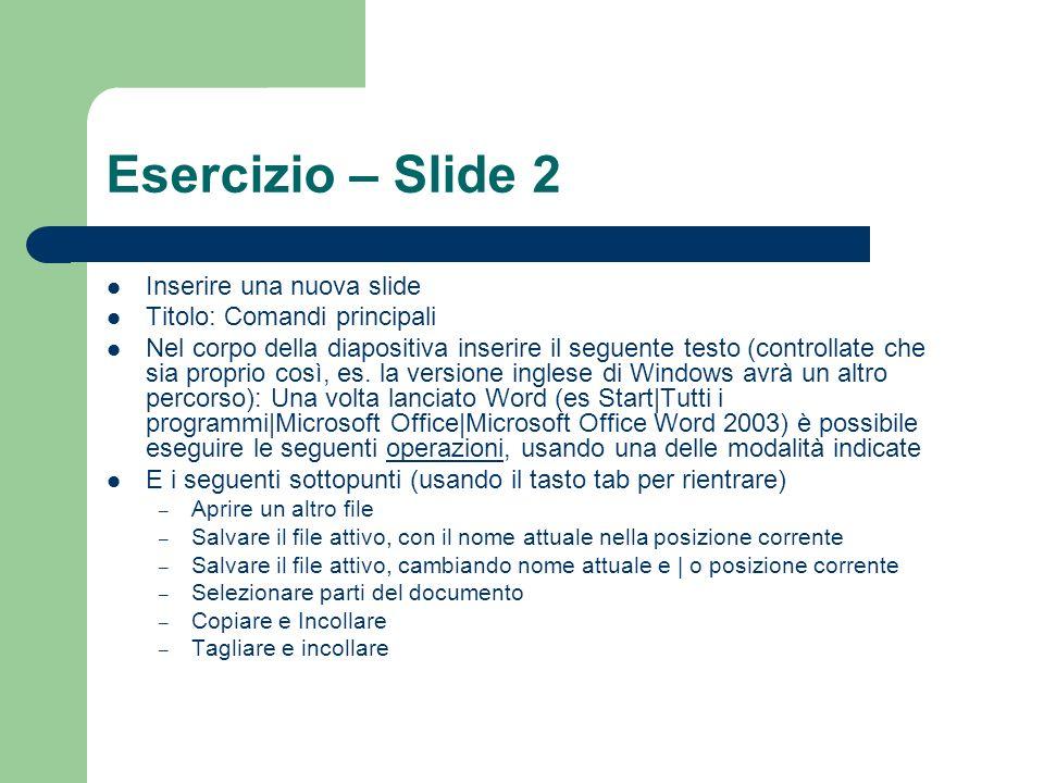 Esercizio – Slide 2 Inserire una nuova slide Titolo: Comandi principali Nel corpo della diapositiva inserire il seguente testo (controllate che sia proprio così, es.