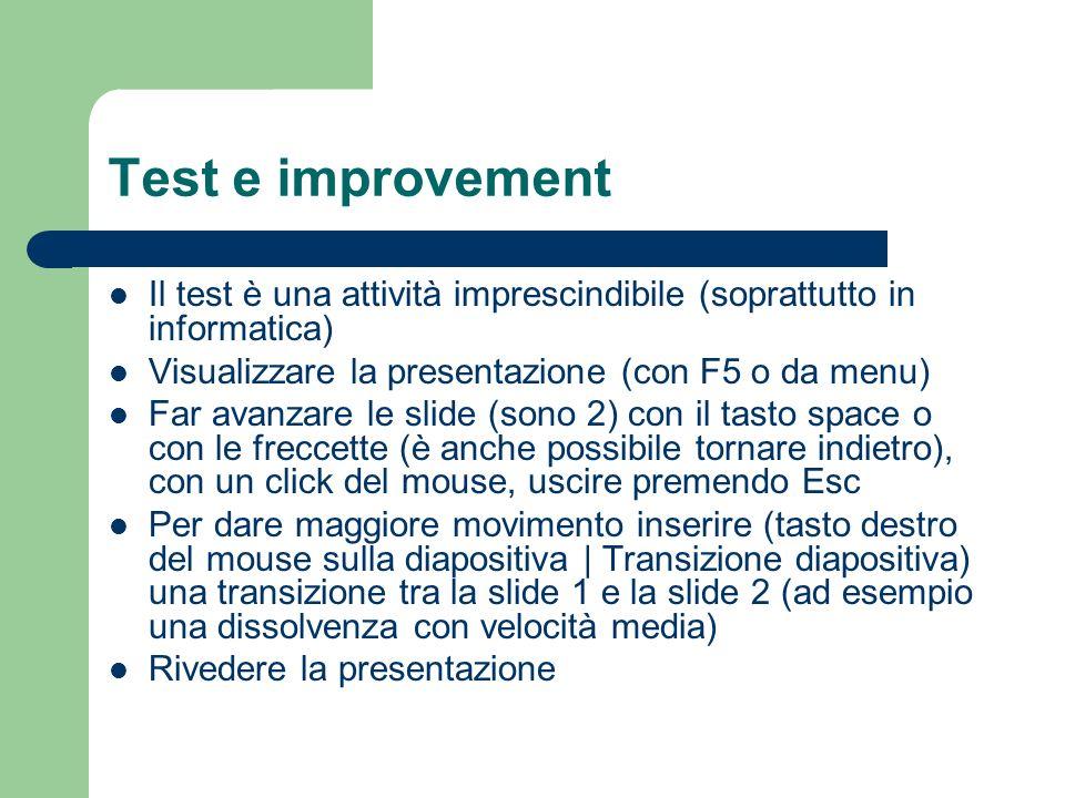Test e improvement Il test è una attività imprescindibile (soprattutto in informatica) Visualizzare la presentazione (con F5 o da menu) Far avanzare le slide (sono 2) con il tasto space o con le freccette (è anche possibile tornare indietro), con un click del mouse, uscire premendo Esc Per dare maggiore movimento inserire (tasto destro del mouse sulla diapositiva | Transizione diapositiva) una transizione tra la slide 1 e la slide 2 (ad esempio una dissolvenza con velocità media) Rivedere la presentazione