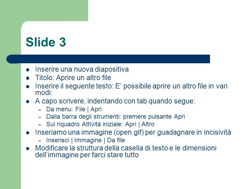 Slide 3 Inserire una nuova diapositiva Titolo: Aprire un altro file Inserire il seguente testo: E possibile aprire un altro file in vari modi: A capo scrivere, indentando con tab quando segue: – Da menu: File | Apri – Dalla barra degli strumenti: premere pulsante Apri – Sul riquadro Attività iniziale: Apri | Altro Inseriamo una immagine (open.gif) per guadagnare in incisività – Inserisci | Immagine | Da file Modificare la struttura della casella di testo e le dimensioni dellimmagine per farci stare tutto