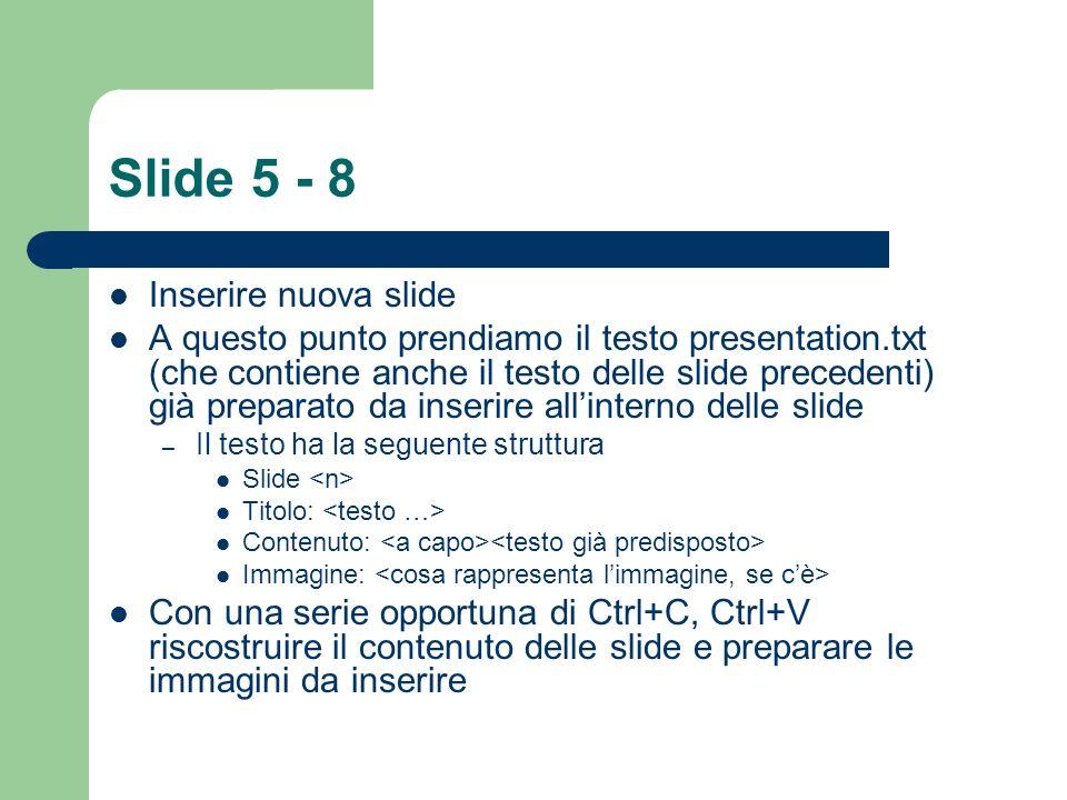 Slide 5 - 8 Inserire nuova slide A questo punto prendiamo il testo presentation.txt (che contiene anche il testo delle slide precedenti) già preparato da inserire allinterno delle slide – Il testo ha la seguente struttura Slide Titolo: Contenuto: Immagine: Con una serie opportuna di Ctrl+C, Ctrl+V riscostruire il contenuto delle slide e preparare le immagini da inserire