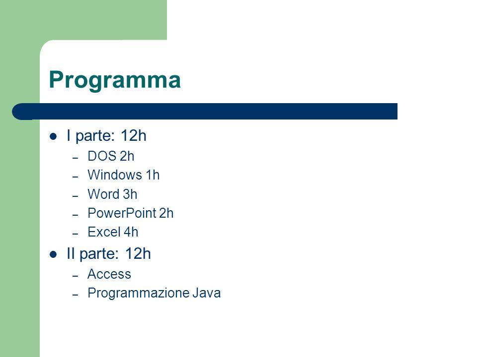 Programma I parte: 12h – DOS 2h – Windows 1h – Word 3h – PowerPoint 2h – Excel 4h II parte: 12h – Access – Programmazione Java