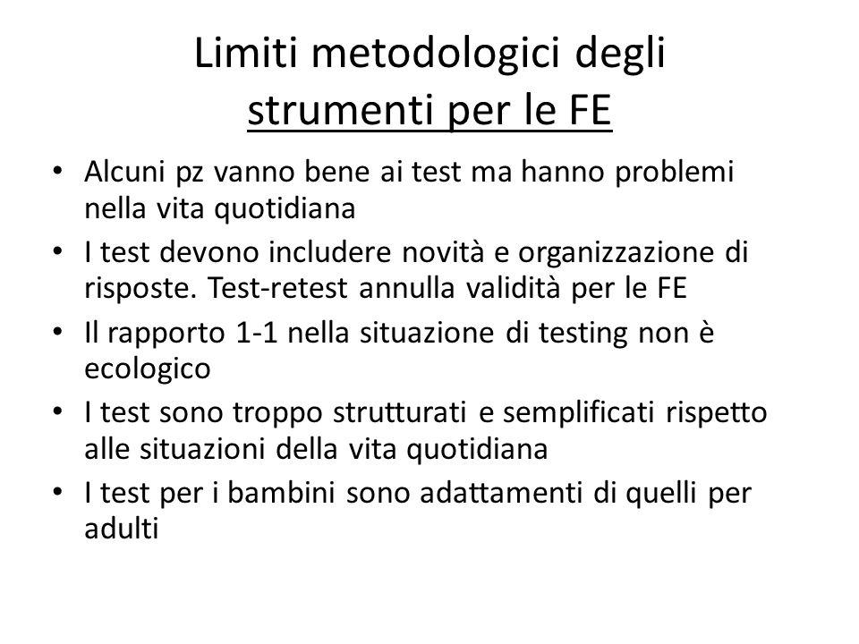 Limiti metodologici degli strumenti per le FE Alcuni pz vanno bene ai test ma hanno problemi nella vita quotidiana I test devono includere novità e or