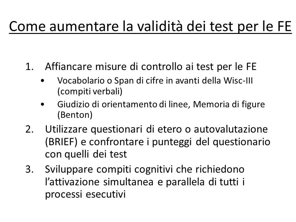 Come aumentare la validità dei test per le FE 1.Affiancare misure di controllo ai test per le FE Vocabolario o Span di cifre in avanti della Wisc-III
